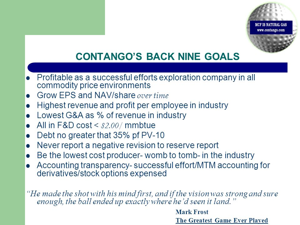 CONTANGO'S BACK NINE GOALS Profitable as a successful efforts exploration company in all commodity price environments Grow EPS and NAV/share over time Highest revenue and profit per employee in industry Lowest G&A as % of revenue in industry All in F&D cost < $2.00/ mmbtue Debt no greater that 35% pf PV-10 Never report a negative revision to reserve report Be the lowest cost producer- womb to tomb- in the industry Accounting transparency- successful effort/MTM accounting for derivatives/stock options expensed He made the shot with his mind first, and if the vision was strong and sure enough, the ball ended up exactly where he'd seen it land. Mark Frost The Greatest Game Ever Played