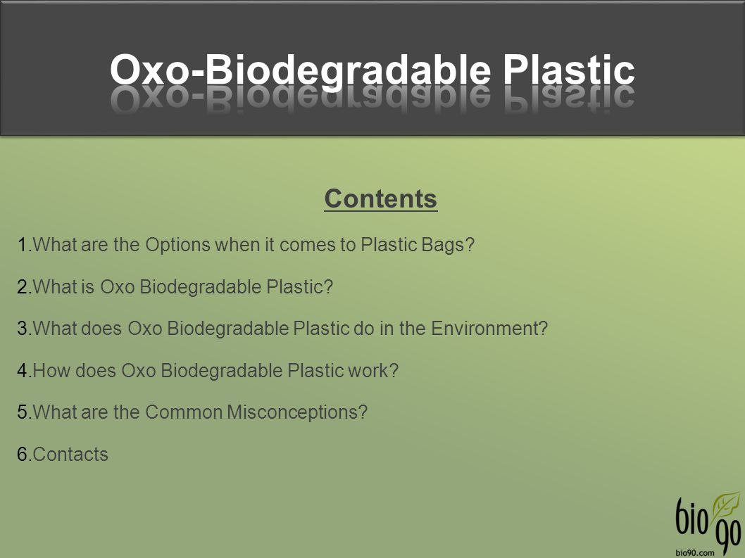 Contents 1.What are the Options when it comes to Plastic Bags? 2.What is Oxo Biodegradable Plastic? 3.What does Oxo Biodegradable Plastic do in the En