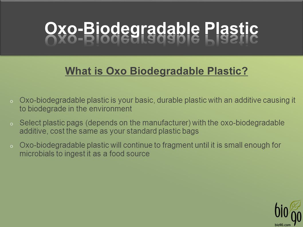 What is Oxo Biodegradable Plastic?  Oxo-biodegradable plastic is your basic, durable plastic with an additive causing it to biodegrade in the environ