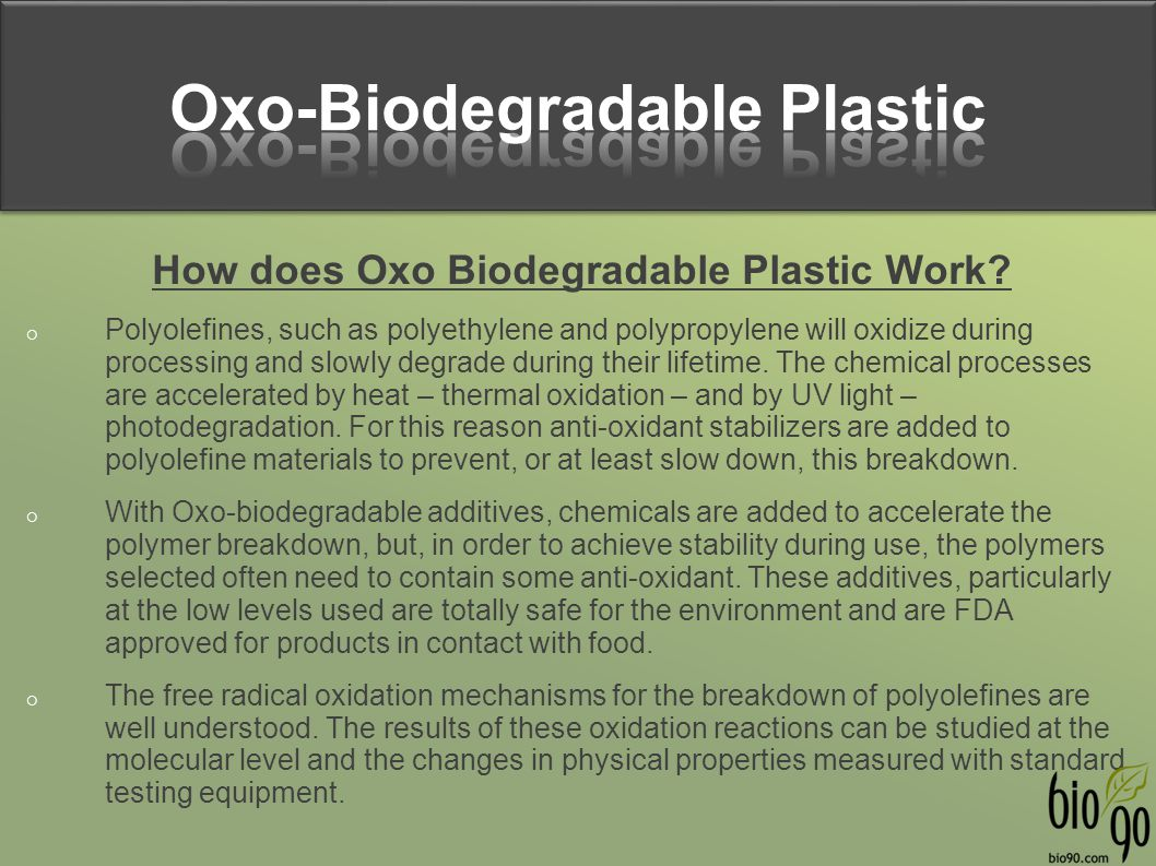 How does Oxo Biodegradable Plastic Work?  Polyolefines, such as polyethylene and polypropylene will oxidize during processing and slowly degrade duri
