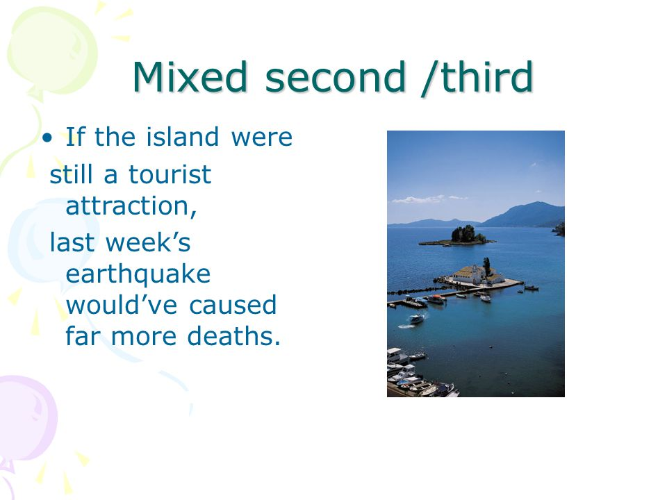 Mixed second /third If the island were still a tourist attraction, last week's earthquake would've caused far more deaths.