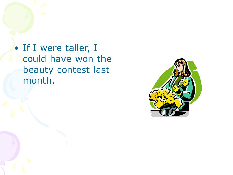 If I were taller, I could have won the beauty contest last month.