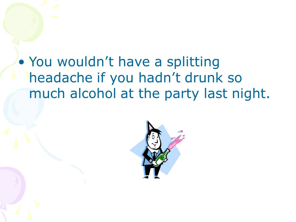 You wouldn't have a splitting headache if you hadn't drunk so much alcohol at the party last night.
