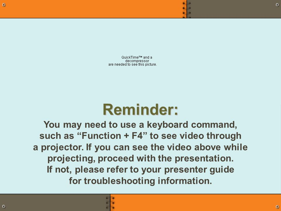 Reminder: You may need to use a keyboard command, such as Function + F4 to see video through a projector.