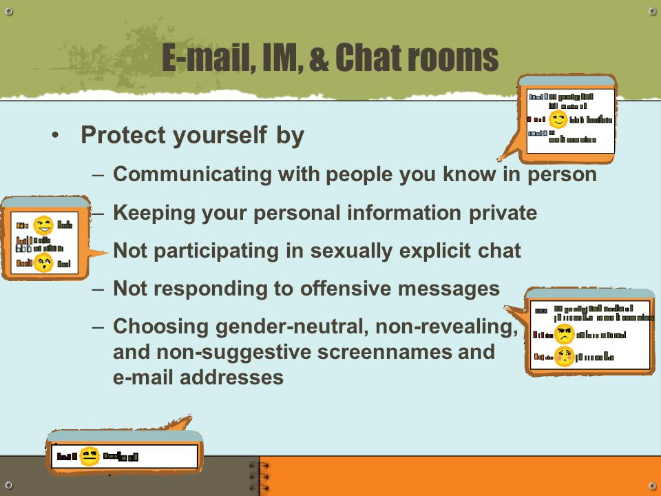 Protect yourself by –Communicating with people you know in person –Keeping your personal information private –Not participating in sexually explicit chat –Not responding to offensive messages –Choosing gender-neutral, non-revealing, and non-suggestive screennames and e-mail addresses E-mail, IM, & Chat rooms