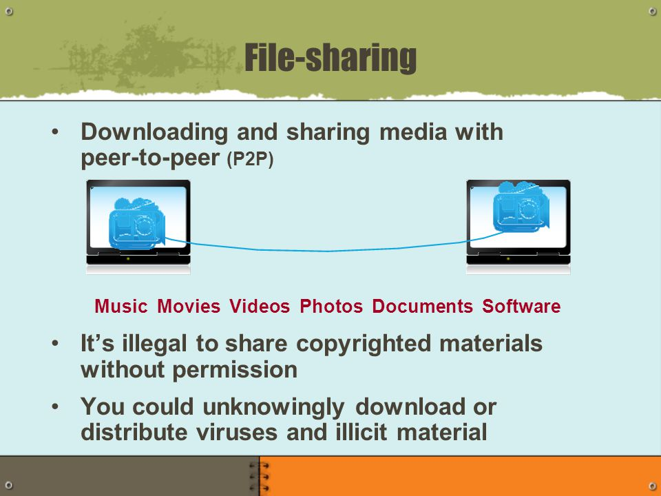 Downloading and sharing media with peer-to-peer (P2P) It's illegal to share copyrighted materials without permission You could unknowingly download or distribute viruses and illicit material File-sharing Music Movies Videos Photos Documents Software