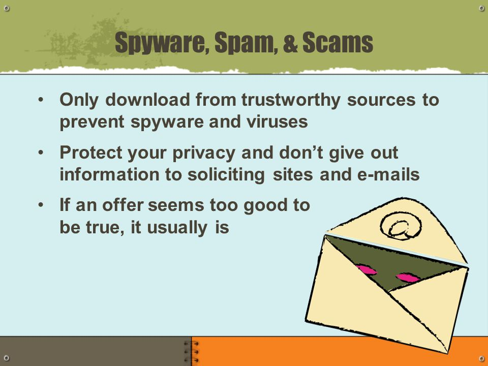 Only download from trustworthy sources to prevent spyware and viruses Protect your privacy and don't give out information to soliciting sites and e-mails If an offer seems too good to be true, it usually is Spyware, Spam, & Scams