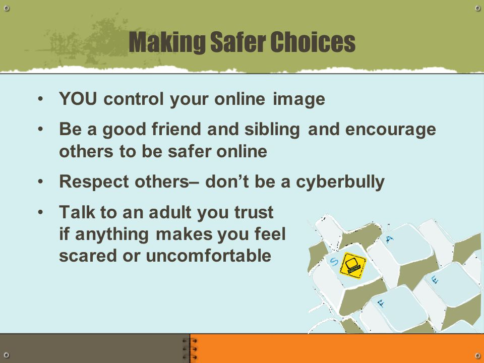 YOU control your online image Be a good friend and sibling and encourage others to be safer online Respect others– don't be a cyberbully Talk to an adult you trust if anything makes you feel scared or uncomfortable Making Safer Choices