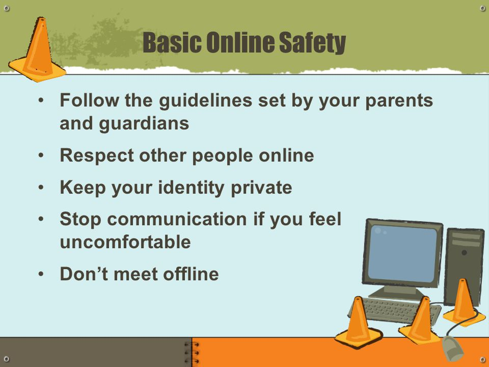 Basic Online Safety Follow the guidelines set by your parents and guardians Respect other people online Keep your identity private Stop communication if you feel uncomfortable Don't meet offline