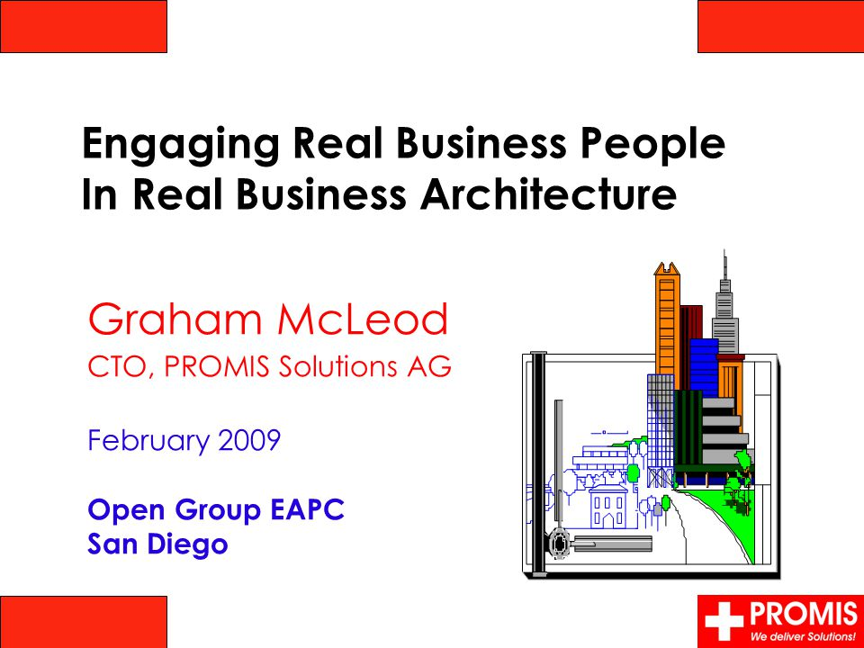 Graham McLeod CTO, PROMIS Solutions AG February 2009 Open Group EAPC San Diego Engaging Real Business People In Real Business Architecture
