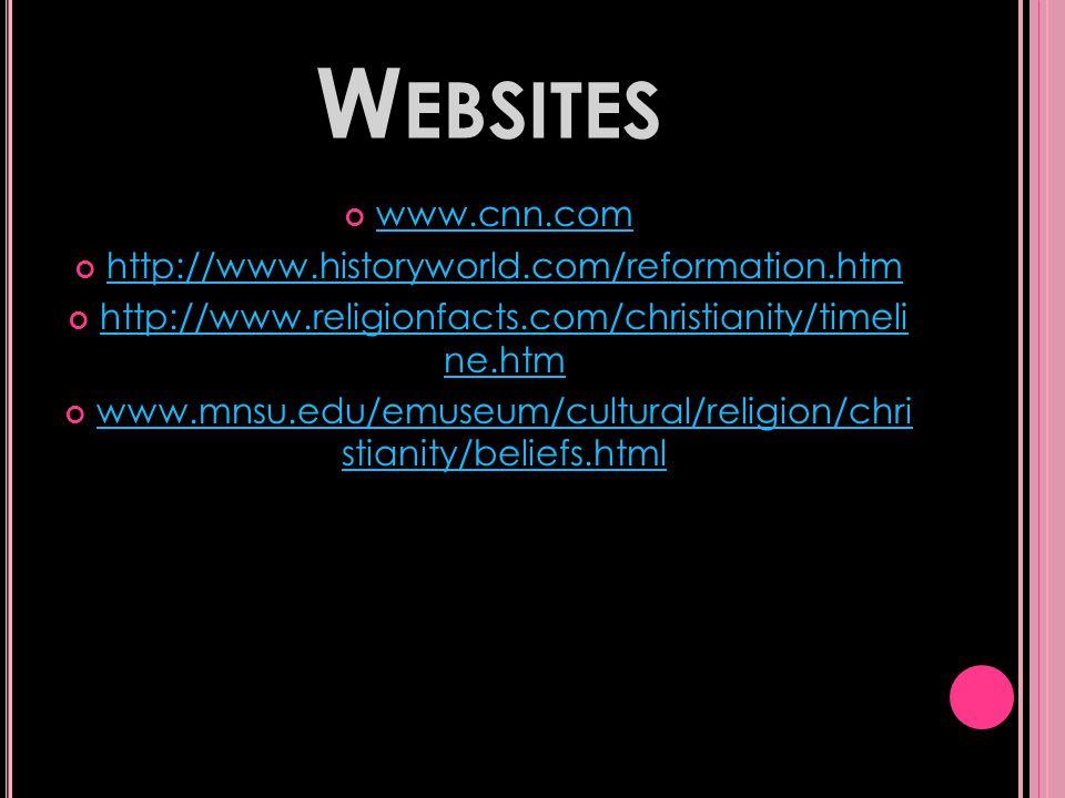 W EBSITES www.cnn.com http://www.historyworld.com/reformation.htm http://www.religionfacts.com/christianity/timeli ne.htm www.mnsu.edu/emuseum/cultural/religion/chri stianity/beliefs.html