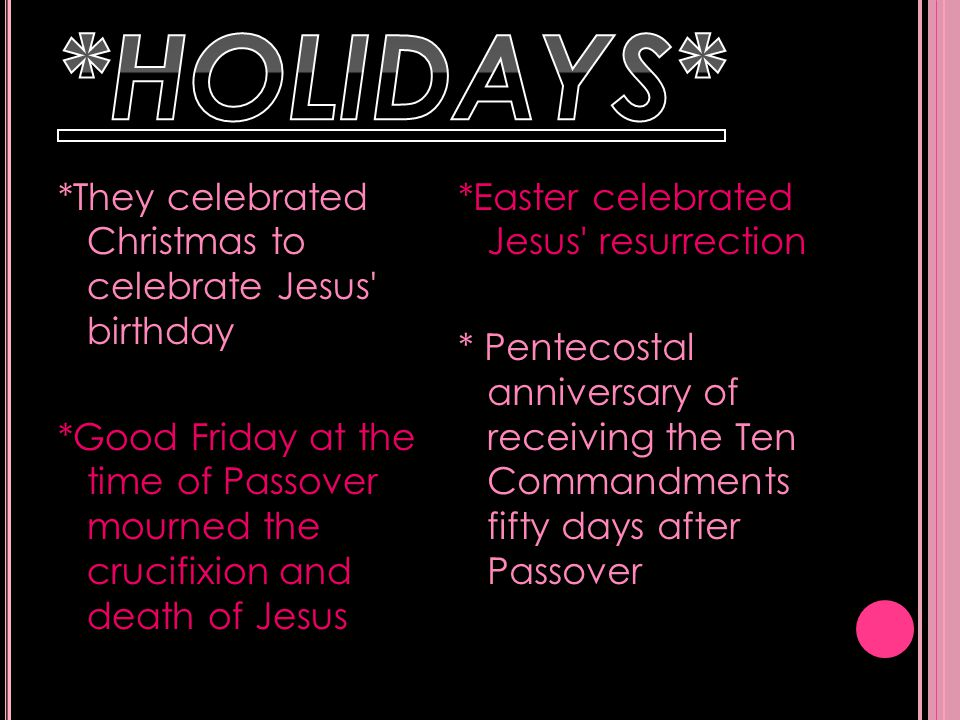 *They celebrated Christmas to celebrate Jesus birthday *Good Friday at the time of Passover mourned the crucifixion and death of Jesus *Easter celebrated Jesus resurrection * Pentecostal anniversary of receiving the Ten Commandments fifty days after Passover
