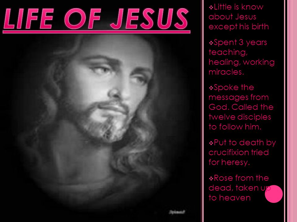  Little is know about Jesus except his birth  Spent 3 years teaching, healing, working miracles.