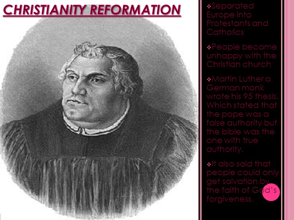  Separated Europe into Protestants and Catholics  People became unhappy with the Christian church  Martin Luther a German monk wrote his 95 thesis.