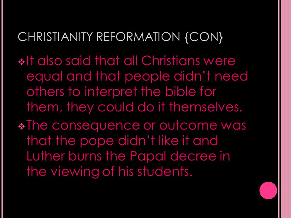 CHRISTIANITY REFORMATION {CON}  It also said that all Christians were equal and that people didn't need others to interpret the bible for them, they could do it themselves.