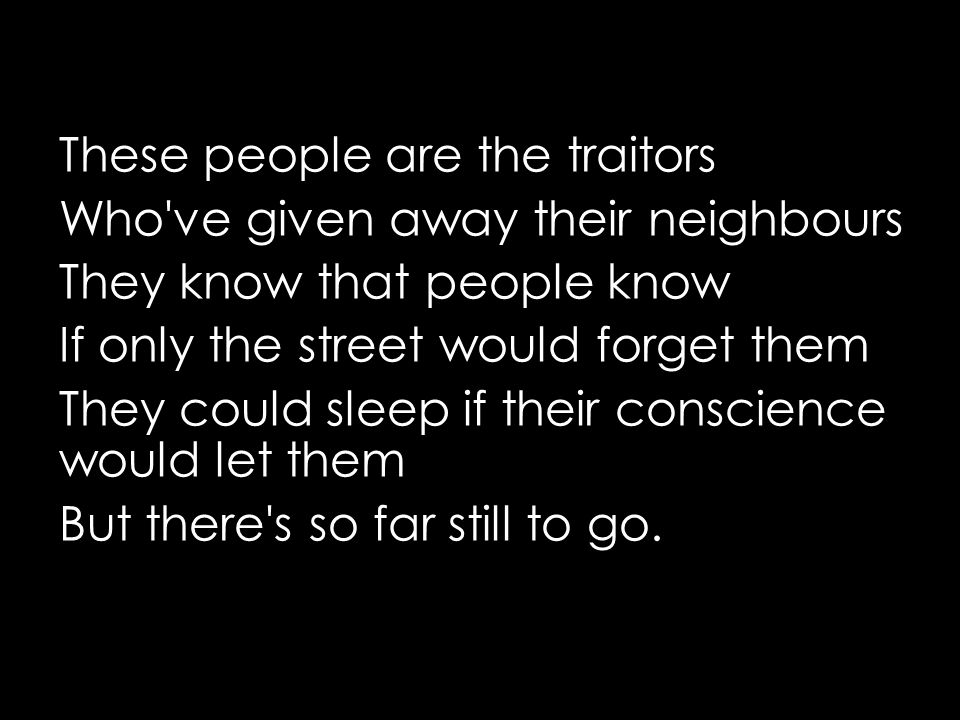 These people are the traitors Who ve given away their neighbours They know that people know If only the street would forget them They could sleep if their conscience would let them But there s so far still to go.