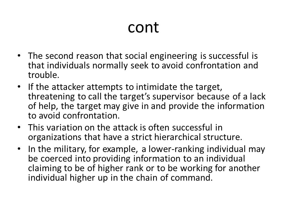 cont The second reason that social engineering is successful is that individuals normally seek to avoid confrontation and trouble. If the attacker att