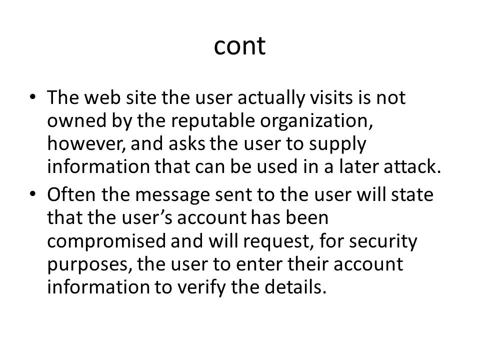 cont The web site the user actually visits is not owned by the reputable organization, however, and asks the user to supply information that can be us
