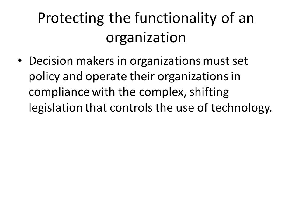 Protecting the functionality of an organization Decision makers in organizations must set policy and operate their organizations in compliance with th