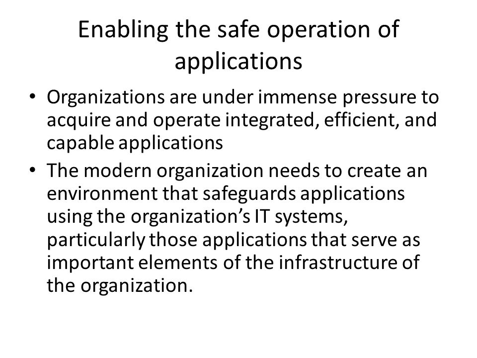 Enabling the safe operation of applications Organizations are under immense pressure to acquire and operate integrated, efficient, and capable applica