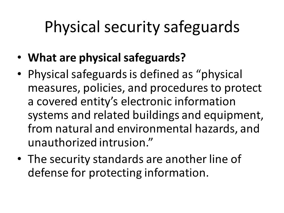 "Physical security safeguards What are physical safeguards? Physical safeguards is defined as ""physical measures, policies, and procedures to protect a"