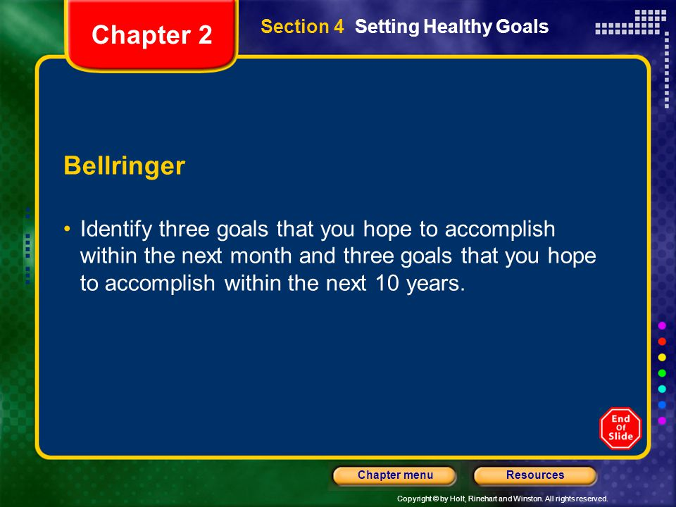 Copyright © by Holt, Rinehart and Winston. All rights reserved. ResourcesChapter menu Section 4 Setting Healthy Goals Bellringer Identify three goals
