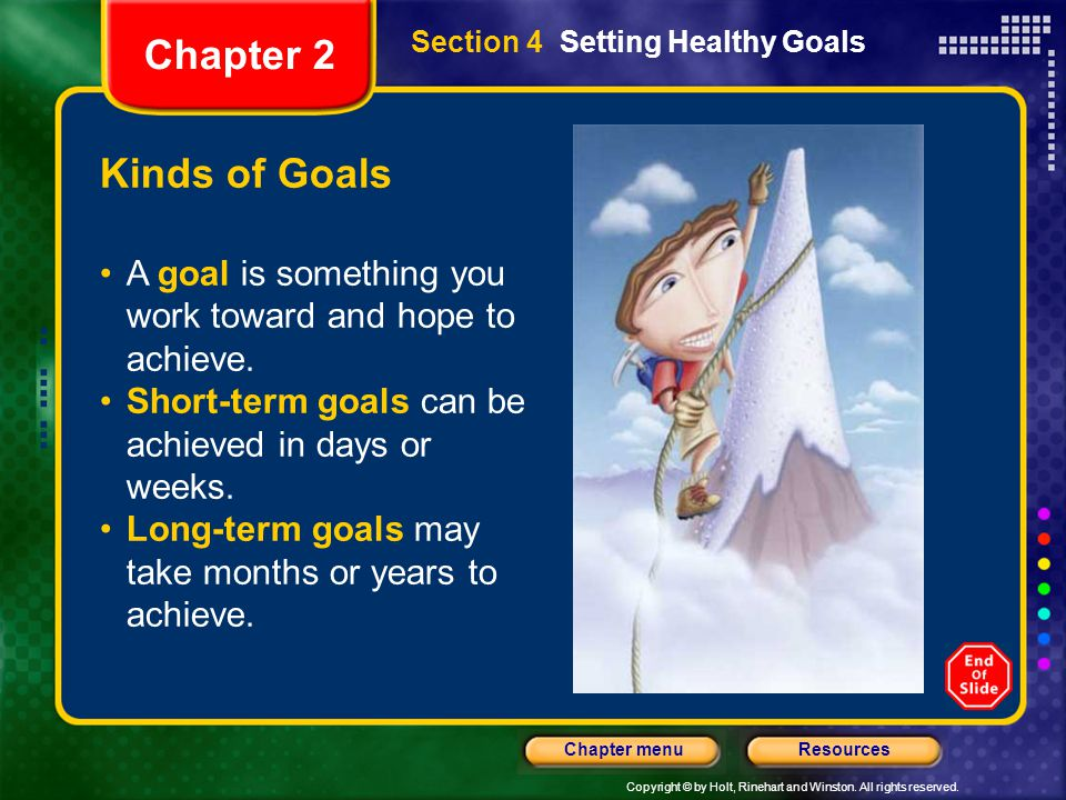 Copyright © by Holt, Rinehart and Winston. All rights reserved. ResourcesChapter menu Section 4 Setting Healthy Goals Kinds of Goals A goal is somethi