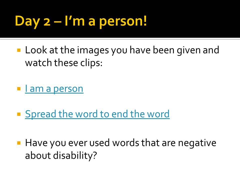  Look at the images you have been given and watch these clips:  I am a person I am a person  Spread the word to end the word Spread the word to end the word  Have you ever used words that are negative about disability?