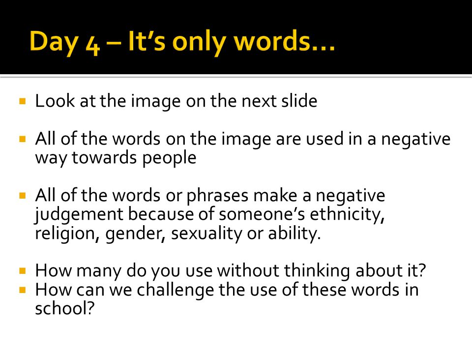  Look at the image on the next slide  All of the words on the image are used in a negative way towards people  All of the words or phrases make a negative judgement because of someone's ethnicity, religion, gender, sexuality or ability.