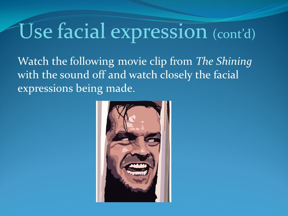 Use facial expression (cont'd) Watch the following movie clip from The Shining with the sound off and watch closely the facial expressions being made.
