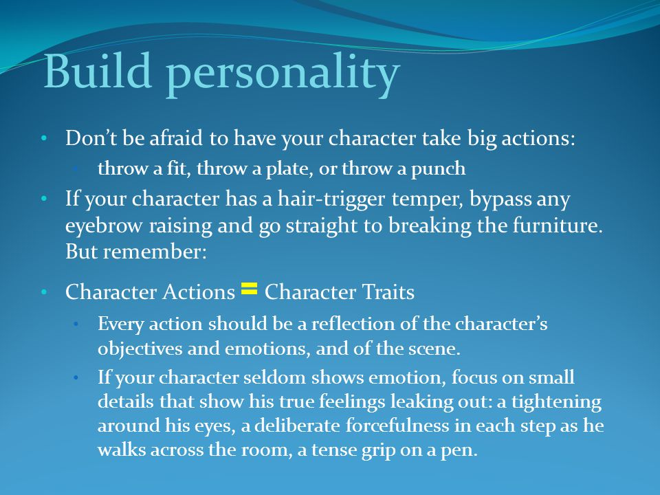 Build personality Don't be afraid to have your character take big actions: throw a fit, throw a plate, or throw a punch If your character has a hair-trigger temper, bypass any eyebrow raising and go straight to breaking the furniture.