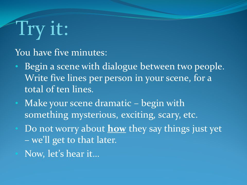Try it: You have five minutes: Begin a scene with dialogue between two people.