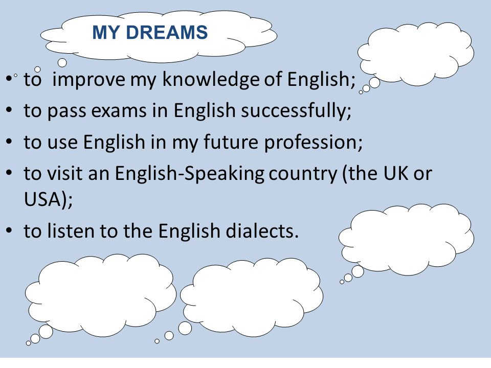 My Dreams: to improve my knowledge of English; to pass exams in English successfully; to use English in my future profession; to visit an English-Speaking country (the UK or USA); to listen to the English dialects.
