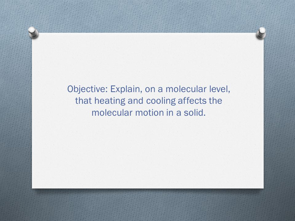 Objective: Explain, on a molecular level, that heating and cooling affects the molecular motion in a solid.