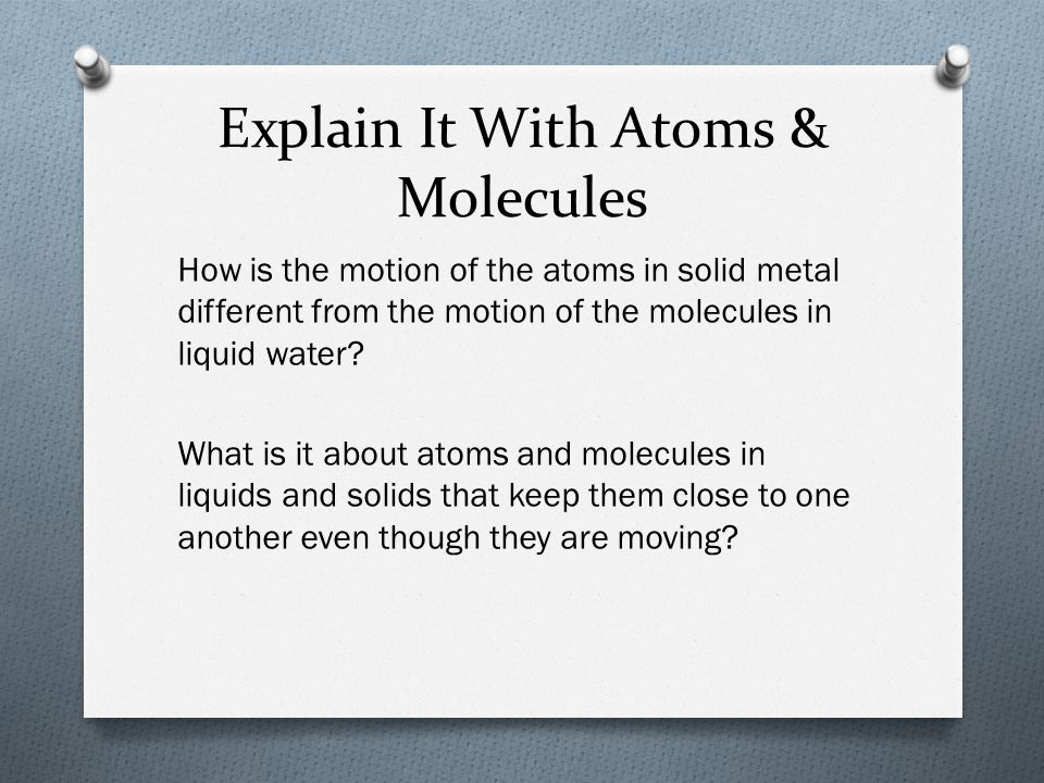 Explain It With Atoms & Molecules How is the motion of the atoms in solid metal different from the motion of the molecules in liquid water.
