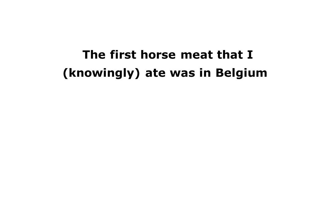 The first horse meat that I (knowingly) ate was in Belgium The best restaurant meal that I have ever eaten was in Bruges, Belgium.