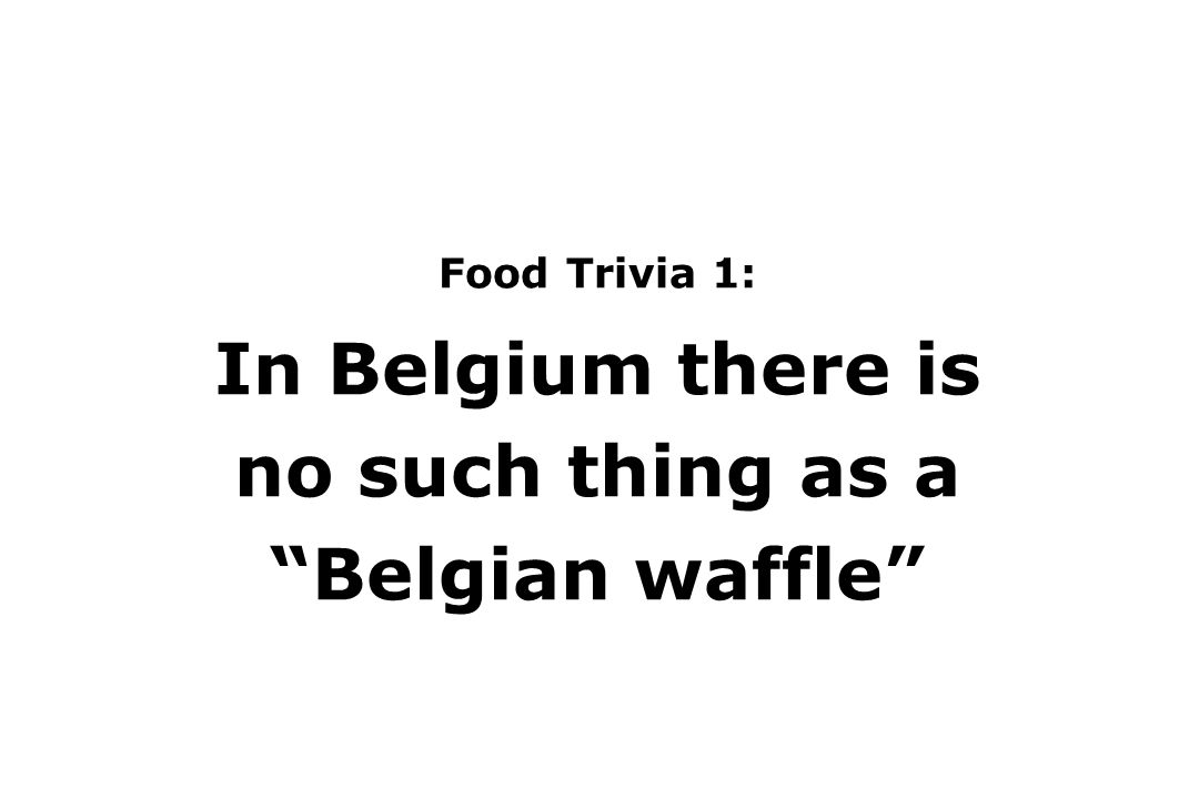 Food Trivia 1: In Belgium there is no such thing as a Belgian waffle