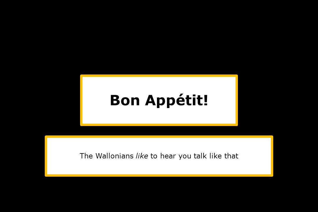 The Wallonians like to hear you talk like that