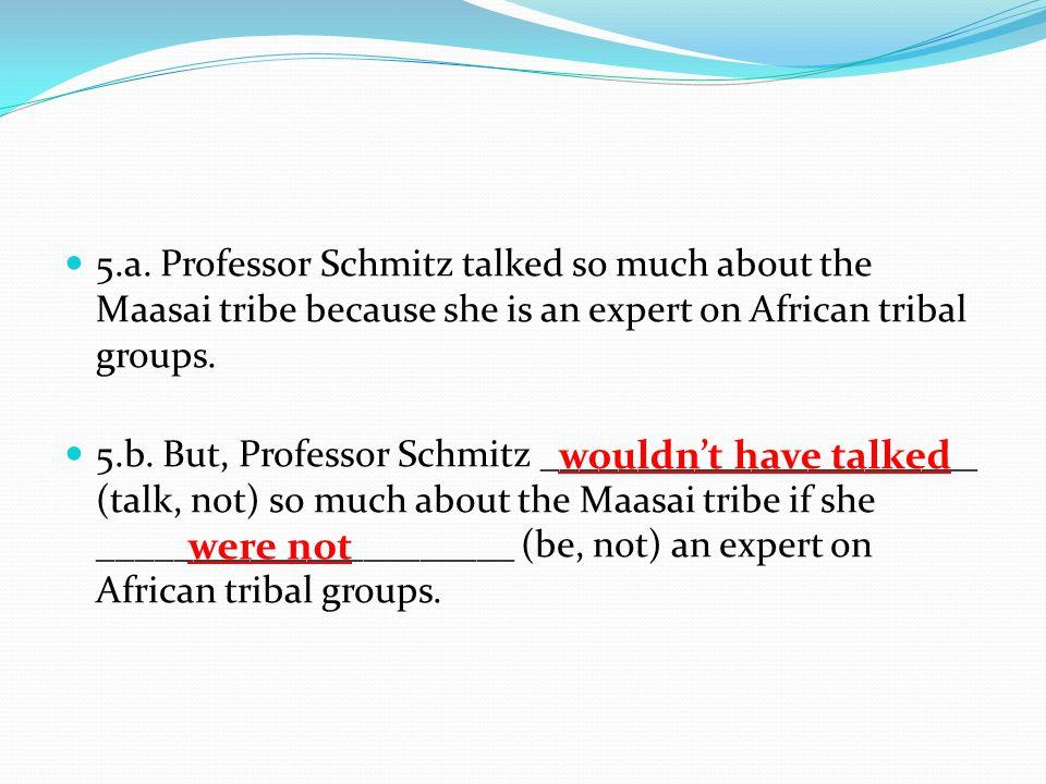 5.a. Professor Schmitz talked so much about the Maasai tribe because she is an expert on African tribal groups. 5.b. But, Professor Schmitz __________