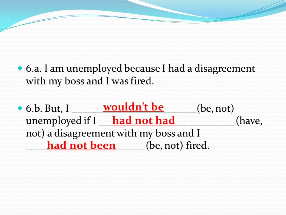 6.a.I am unemployed because I had a disagreement with my boss and I was fired.