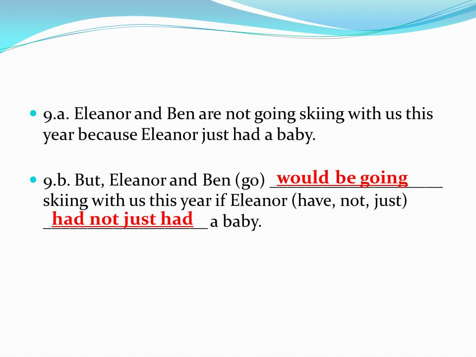 9.a.Eleanor and Ben are not going skiing with us this year because Eleanor just had a baby.