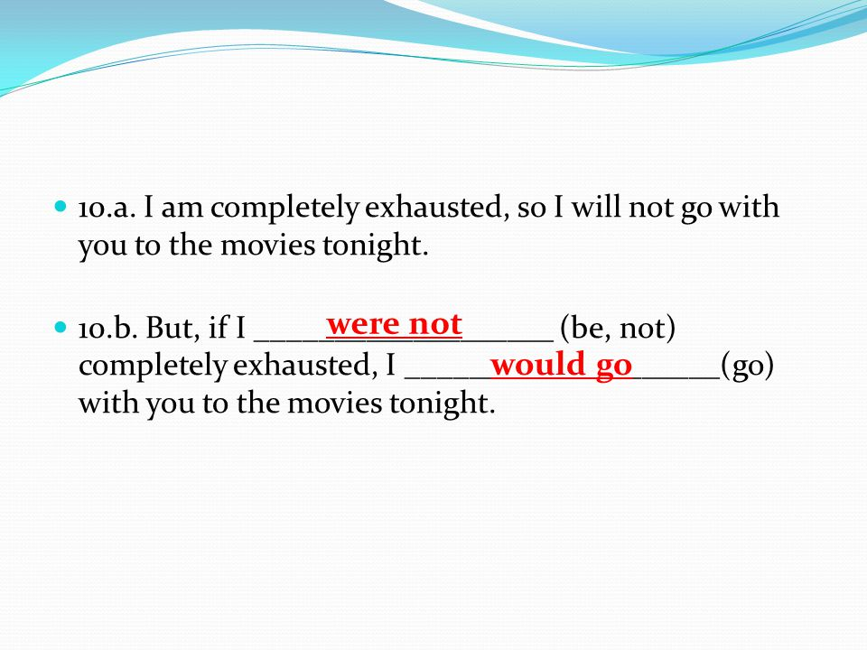 10.a.I am completely exhausted, so I will not go with you to the movies tonight.