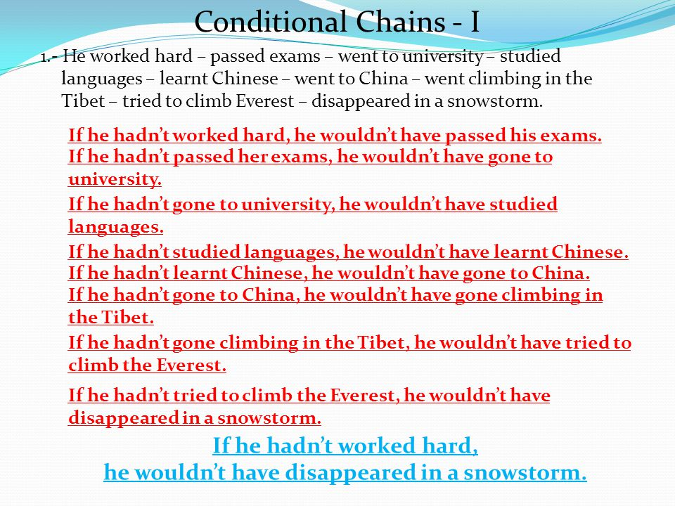 Conditional Chains - I 1.- He worked hard – passed exams – went to university – studied languages – learnt Chinese – went to China – went climbing in the Tibet – tried to climb Everest – disappeared in a snowstorm.