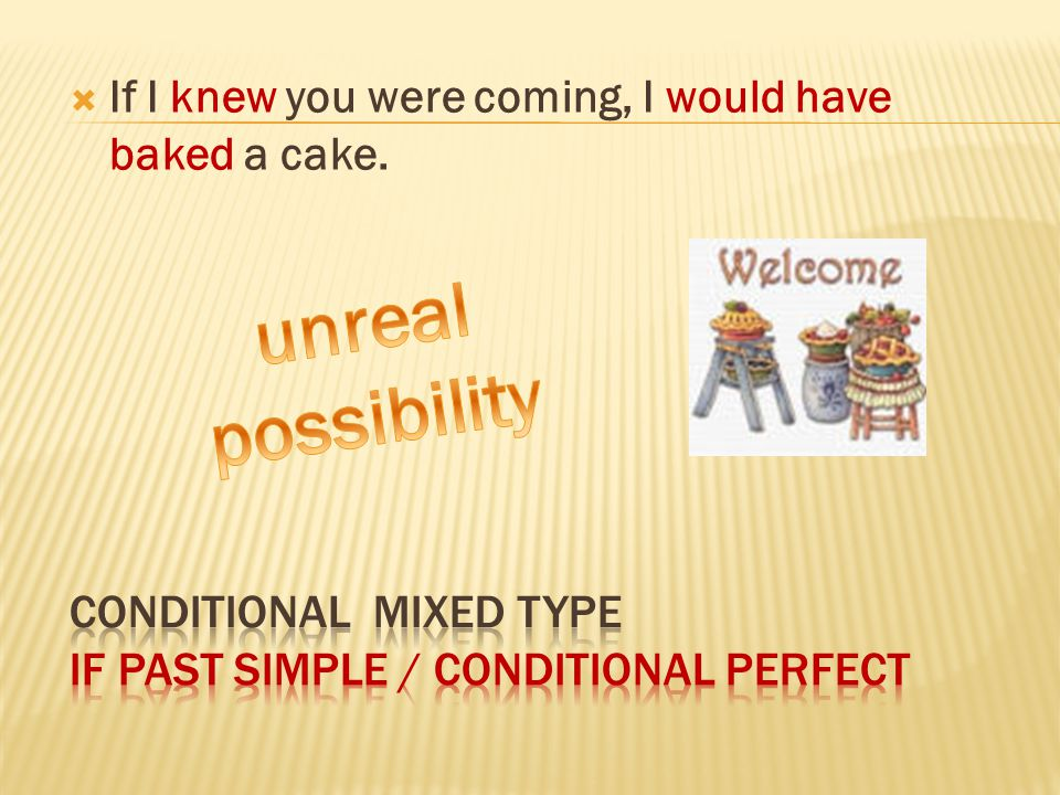  If I knew you were coming, I would have baked a cake.
