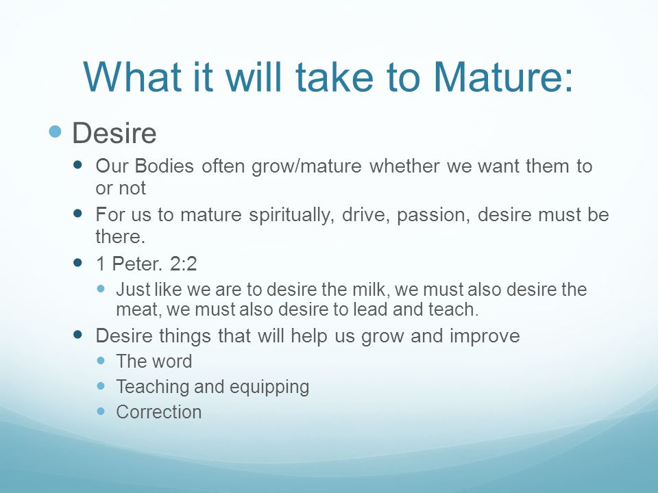 What it will take to Mature: Desire Our Bodies often grow/mature whether we want them to or not For us to mature spiritually, drive, passion, desire m