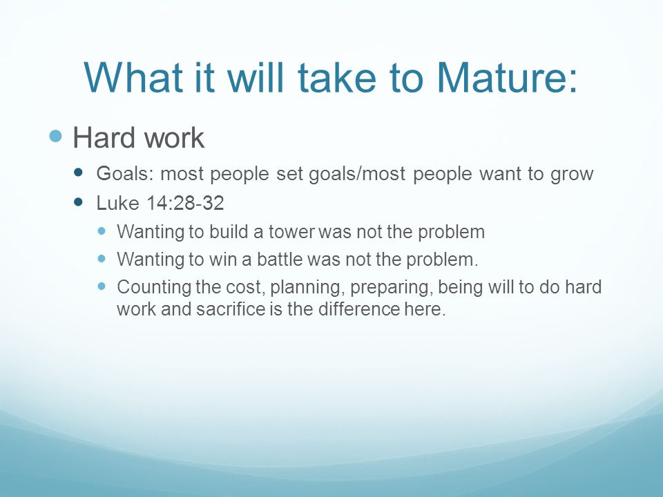 What it will take to Mature: Hard work Goals: most people set goals/most people want to grow Luke 14:28-32 Wanting to build a tower was not the proble