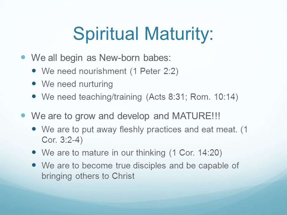 Spiritual Maturity: We all begin as New-born babes: We need nourishment (1 Peter 2:2) We need nurturing We need teaching/training (Acts 8:31; Rom. 10: