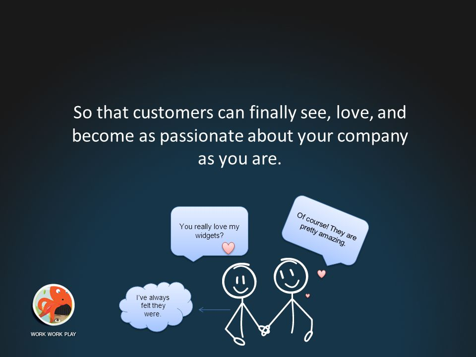 So that customers can finally see, love, and become as passionate about your company as you are.