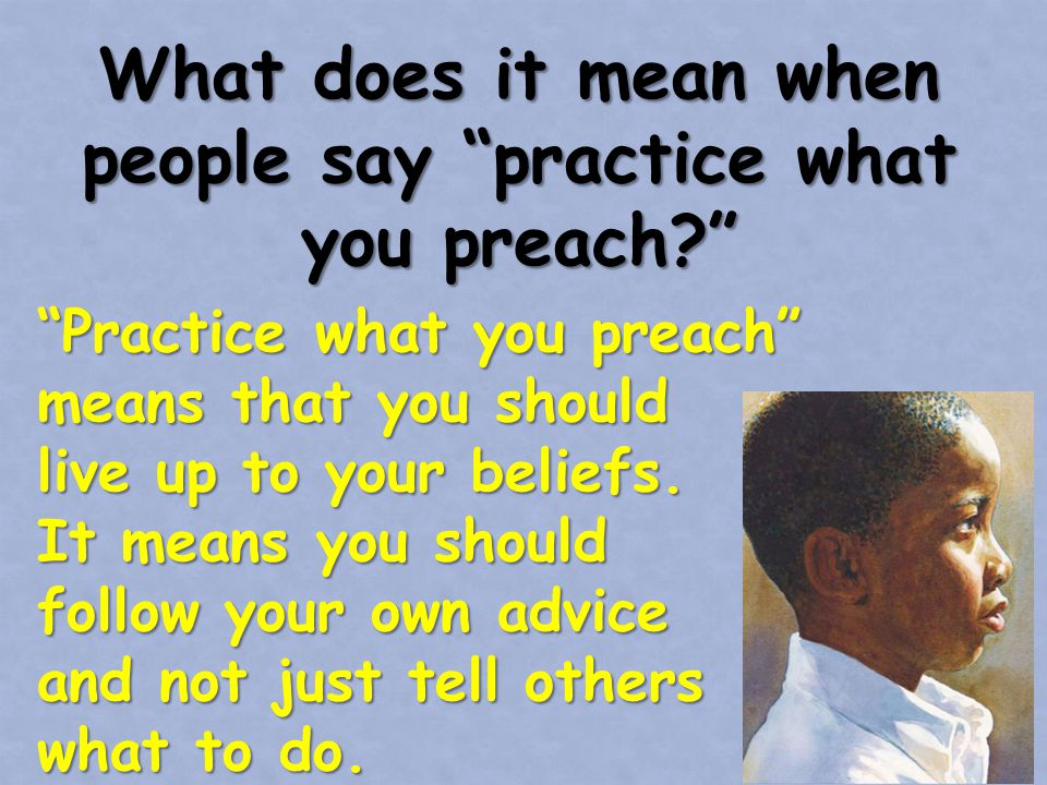 What does it mean when people say practice what you preach Practice what you preach means that you should live up to your beliefs.