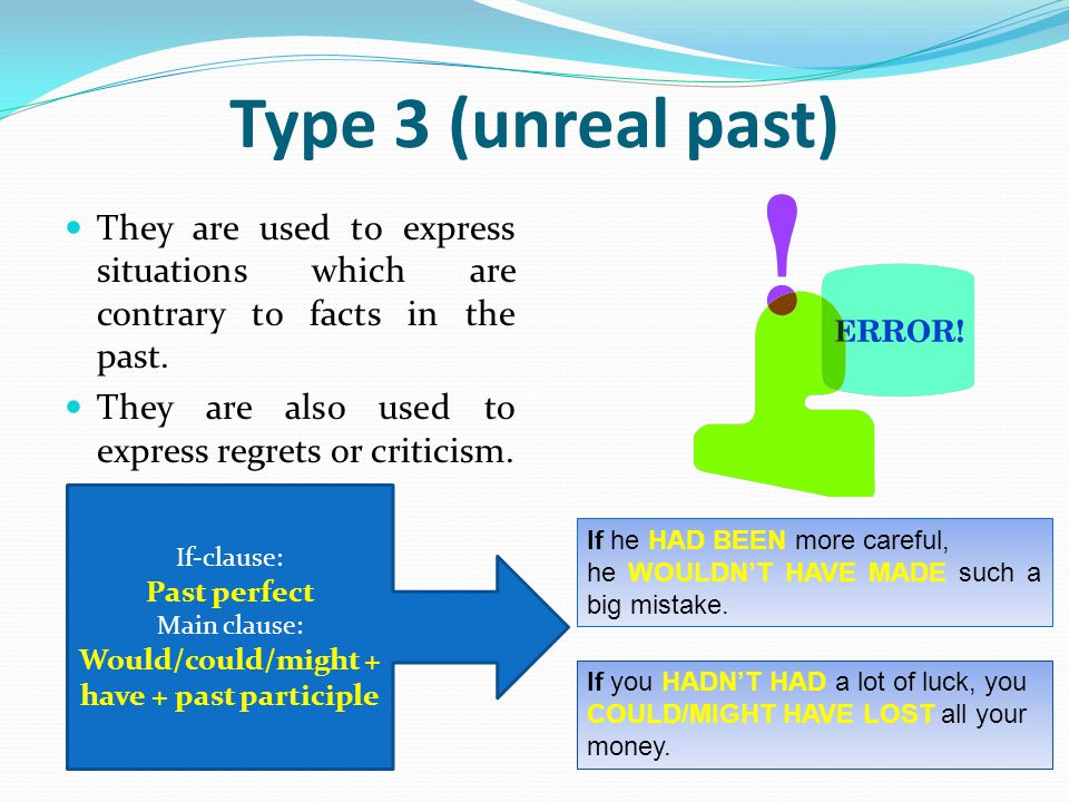 Type 3 (unreal past) They are used to express situations which are contrary to facts in the past. They are also used to express regrets or criticism.